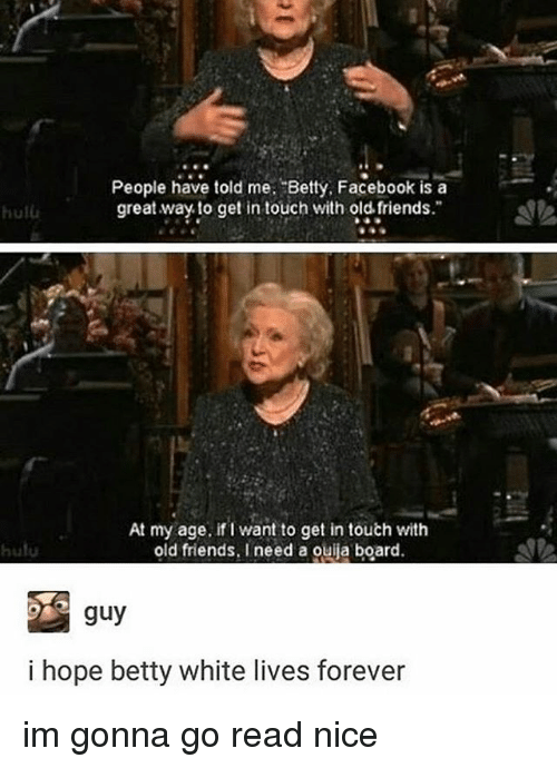 Betty White, Facebook, and Friends: People have told me Betty, Facebook is a  great way to get in touch with old friends  hulu  At my age, if want to get in touch with  old friends. I  need a ouija board.  guy  i hope betty white lives forever im gonna go read nice