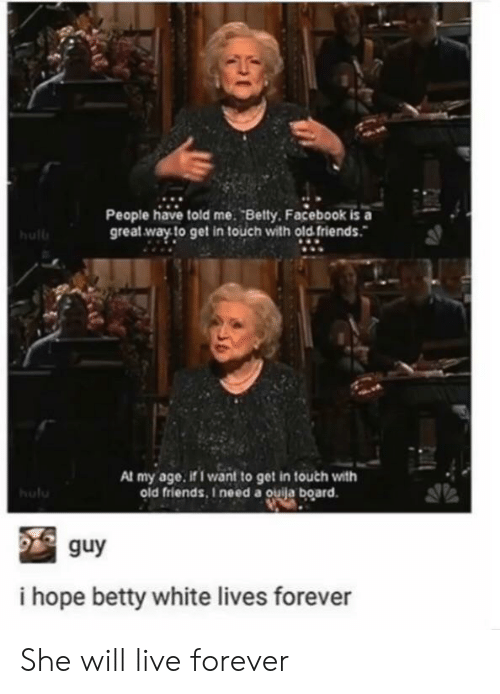 Betty White, Facebook, and Friends: People have told me. Betty. Facebook is a  great way to get in touch with old friends.  hull  Al my age. if I want to get in touch with  old friends, I need a ouija board.  hulu  guy  i hope betty white lives forever She will live forever