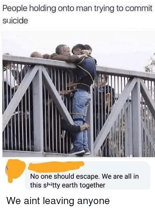 Earth, Suicide, and One: People holding onto man trying to commit  suicide  No one should escape. We are all in  this shitty earth together We aint leaving anyone