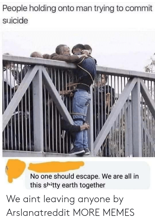 Dank, Memes, and Target: People holding onto man trying to commit  suicide  No one should escape. We are all in  this shitty earth together We aint leaving anyone by Arslanatreddit MORE MEMES