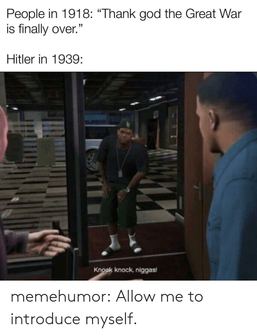 """God, Tumblr, and Blog: People in 1918: """"Thank god the Great War  is finally over.""""  Hitler in 1939  Knock knock, niggas memehumor:  Allow me to introduce myself."""