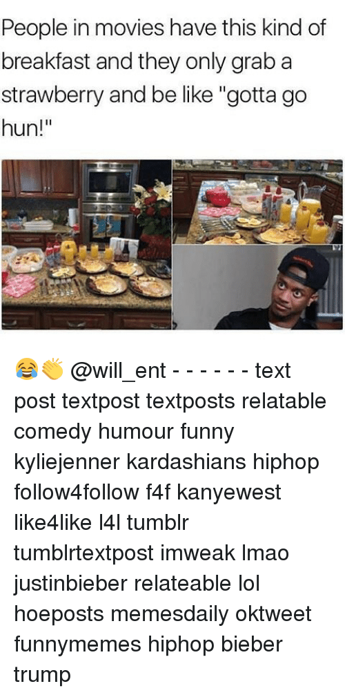 "Memes, 🤖, and Bieber: People in movies have this kind of  breakfast and they only grab a  strawberry and be like ""gotta go  hun! 😂👏 @will_ent - - - - - - text post textpost textposts relatable comedy humour funny kyliejenner kardashians hiphop follow4follow f4f kanyewest like4like l4l tumblr tumblrtextpost imweak lmao justinbieber relateable lol hoeposts memesdaily oktweet funnymemes hiphop bieber trump"
