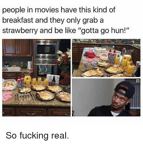"Be Like, Fucking, and Funny: people in movies have this kind of  breakfast and they only grab a  strawberry and be like ""gotta go hun!"" So fucking real."