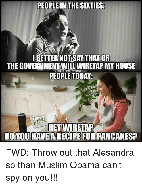 Muslim, My House, and Obama: PEOPLE IN THE SIXTIES  IBETTERNOTSAY THAT OR  THE GOVERNMENT WILL WIRETAP MY HOUSE  THEFREETHOUGHTPROJECT.coM  PEOPLE TODAY  HEY WIRETAP  DO YOU HAVE ARECIPE FOR PANCAKES?