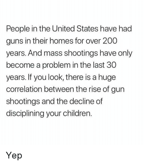 Bailey Jay, Children, and Guns: People in the United States have had  guns in their homes for over 200  years. And mass shootings have only  become a problem in the last 30  years. If you look, there is a huge  correlation between the rise of gun  shootings and the decline of  disciplining your children. Yep