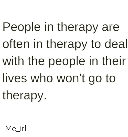 Irl, Me IRL, and Who: People in therapy are  often in therapy to deal  with the people in their  lives who won't go to  therapy Me_irl