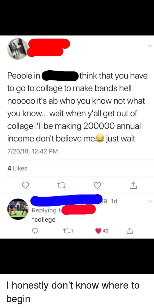 College, Facepalm, and Collage: People inthink that you have  to go to collage to make bands hell  nooooo it's ab who you know not what  you know...wait when y'all get out of  collage l'lI be making 200000 annual  income don't believe mea just wait  7/20/18, 12:42 PM  4 Likes  9-1d  Replyingt  *college  t31  49
