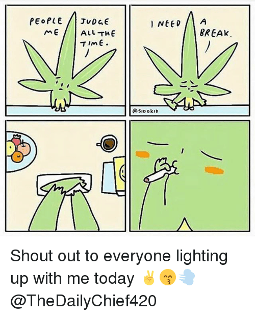 Memes, Break, and Today: PEOPLE JuDGE  I NEEDA  mEALL THE  BREAK Shout out to everyone lighting up with me today ✌️😙💨 @TheDailyChief420