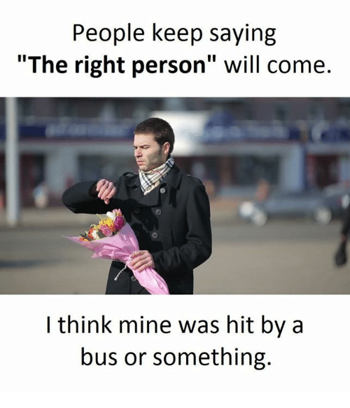 "Mine, Bus, and Will: People keep saying  ""The right person"" will come.  think mine was hit by a  bus or something."