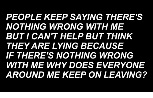 Help, Lying, and Why: PEOPLE KEEP SAYING THERE'S  NOTHING WRONG WITH ME  BUTI CAN'T HELP BUT THINK  THEY ARE LYING BECAUSE  IF THERE'S NOTHING WRONG  WITH ME WHY DOES EVERYONE  AROUND ME KEEP ON LEAVING?