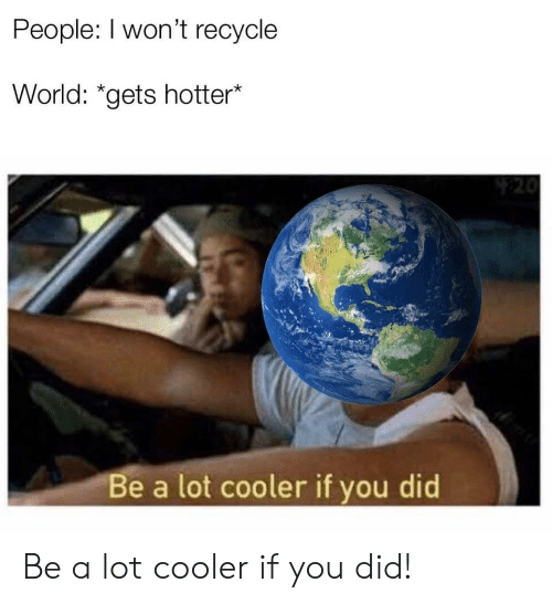 """World, Did, and You: People: l won't recycle  World: """"gets hotter*  e a lot cooler if you did Be a lot cooler if you did!"""
