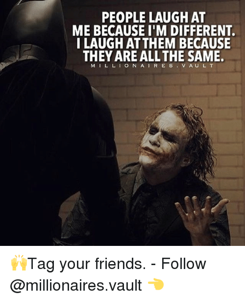Friends, Memes, and All The: PEOPLE LAUGH AT  ME BECAUSE I'M DIFFERENT  I LAUGH ATTHEM BECAUSE  THEY ARE ALL THE SAME.  M I L L I O N A I R E S  V A U L T 🙌Tag your friends. - Follow @millionaires.vault 👈