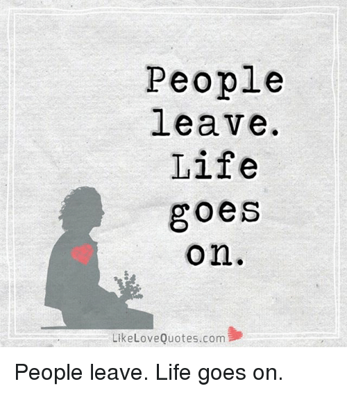 Life, Love, And Memes: People Leave. Life Goes On Like Love Quotes
