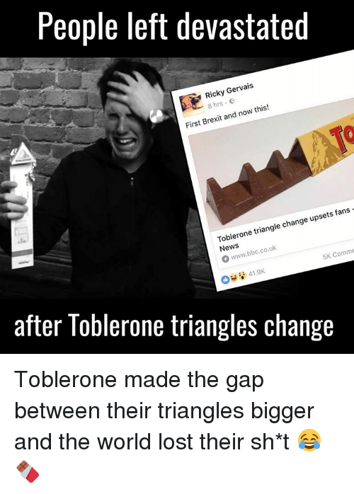 Dank, The Gap, and Lost: People left devastated  Gervais  Ricky 8 now this!  and First Brexit fans  Toblerone triangle change upsets www.bbc.co.uk  O 5K Comme  41.9K  after Toblerone triangles change Toblerone made the gap between their triangles bigger and the world lost their sh*t 😂🍫
