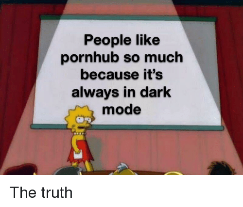 Pornhub, Truth, and Dark: People like  pornhub so much  because it's  always in dark  mode The truth