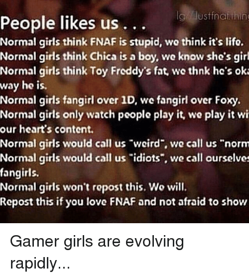 "Girls, Love, and Girl: People likes us  Normal girls think FNAF is stupid, wo think it's lifo.  Normal girls think Chica is a boy, we know she's girl  Normal girls think Toy Freddy's fat we thnk he's ok:  way he is.  Normal girls fangirl over 1D, we fangirl over Foxy  Normal girls only watch peoplo play it, we play it wi  our heart's content  Normal girls would call us ""wcird, we call us ""norm  Normal girls would call us ""idiots"", we call ourselves  fangirls.  Normal girls won't ropost this. Wo will.  Repost this if you love FNAF and not afraid to show  ..."