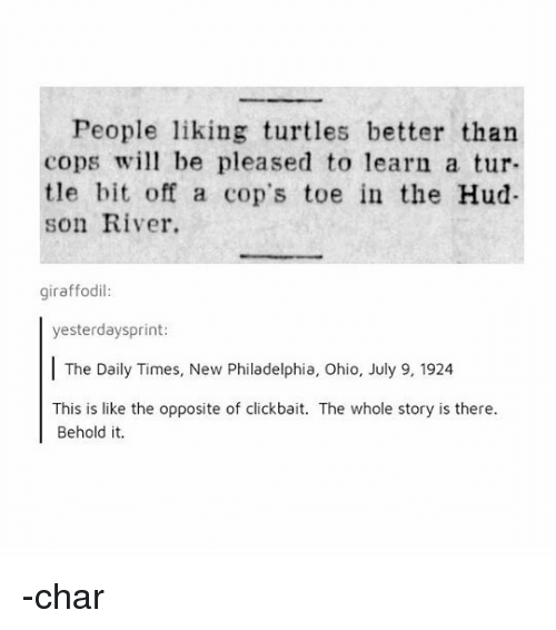 Memes, Ohio, and Philadelphia: People liking turtles better than  cops wil be pleased to learn a tur-  tle bit off a cop's toe in the Hud  son River.  giraffodil  yesterdaysprint:  The Daily Times, New Philadelphia, Ohio, July 9, 1924  This is like the opposite of clickbait. The whole story is there  Behold it. -char