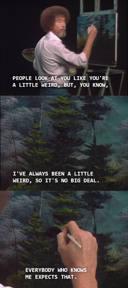 Weird, Been, and Who: PEOPLE LOOK AT YOU LIKE YOU'RE  A LITTLE WEIRD, BUT, YOU KNOW,   I'VE ALWAYS BEEN A LITTLE  WEIRD, SO IT'S NO BIG DEAL   EVERYB0DY WHO KNOWS  ME EXPECTS THAT