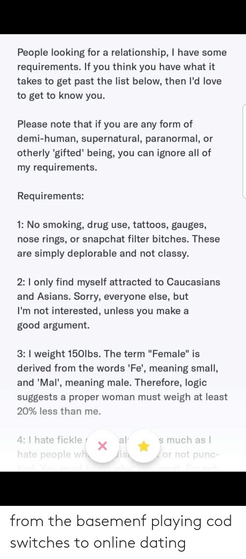"""Dating, Logic, and Love: People looking for a relationship, I have some  requirements. If you think you have what it  takes to get past the list below, then l'd love  to get to know you.  Please note that if you are any form of  demi-human, supernatural, paranormal, or  otherly 'gifted' being, you can ignore all of  my requirements.  Requirements:  1: No smoking, drug use, tattoos, gauges,  nose rings, or snapchat filter bitches. These  are simply deplorable and not classy.  2:I only find myself attracted to Caucasians  and Asians. Sorry, everyone else, but  I'm not interested, unless you make a  good argument.  3: I weight 150lbs. The term """"Female"""" is  derived from the words 'Fe', meaning small,  and 'Mal', meaning male. Therefore, logic  suggests a proper woman must weigh at least  20% less than me.  4: I hate fickle  s much as I  or not punc-  al  hate people wh  dish from the basemenf playing cod switches to online dating"""