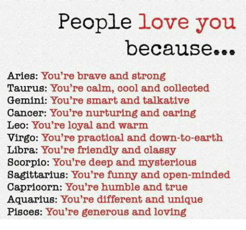 Funny, Love, and True: People  love you  because...  Aries: You're brave and strong  Taurus: You're calm, cool and collected  Gemini: You're smart and talkative  Cancer: You're nurturing and caring  Leo: You're loyal and warm  Virgo: You're practical and down-to-earth  Libra: You're friendly and classy  Scorpio: You're deep and mysterious  Sagittarius: You're funny and open-minded  Capricorn: You're humble and true  Aquarius: You're different and unique  Pisces: You're generous and loving