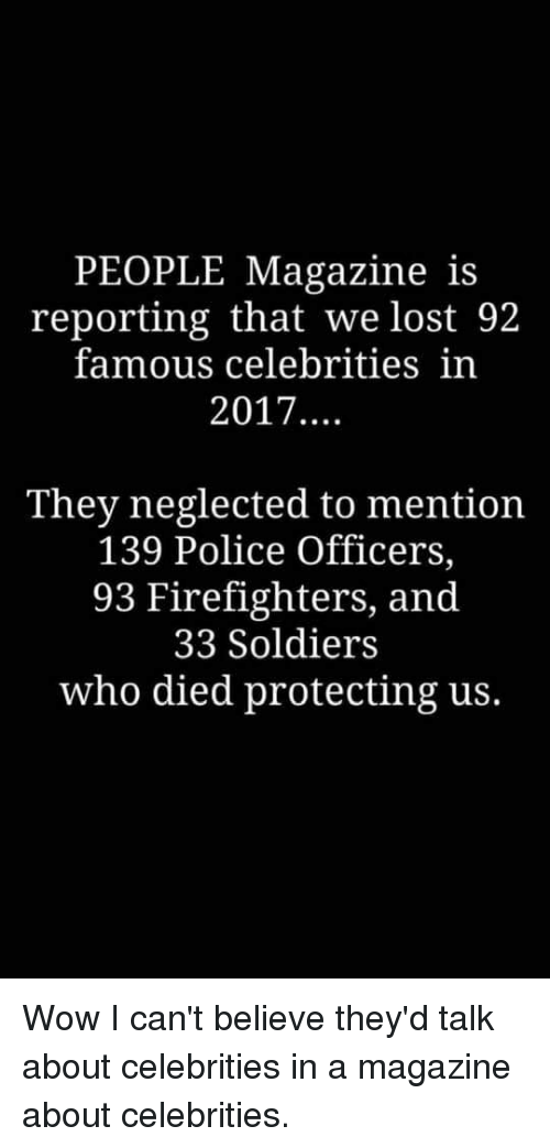 Police, Soldiers, and Wow: PEOPLE Magazine is  reporting that we lost 92  famous celebrities in  2017....  They neglected to mention  139 Police Officers,  93 Firefighters, and  33 Soldiers  who died protecting us.