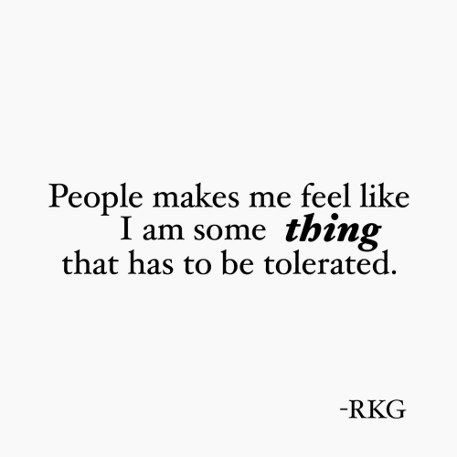 Thing, Like, and Feel: People makes me feel like  I am some thing  that has to be tolerated  RKG