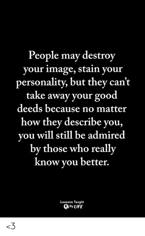 Life, Memes, and Good: People may destroy  your image, stain your  personality, but they can't  take away your good  deeds because no matter  how they describe you,  you will still be admired  by those who really  know vou better.  Lessons Taught  By LIFE <3