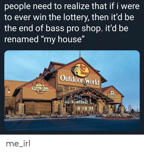 """Lottery, My House, and House: people need to realize that if i were  to ever win the lottery, then it'd be  the end of bass pro shop. it'd be  renamed """"my house""""  Outdoor World  White River me_irl"""