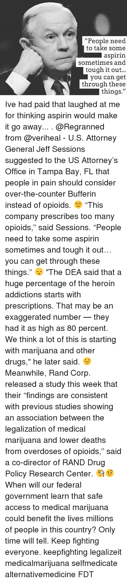 """Drugs, Heroin, and Memes: """"People need  to take some  l aspirin  sometimes and  tough it out...  you can get  through these  things. Ive had paid that laughed at me for thinking aspirin would make it go away... . @Regranned from @veriheal - U.S. Attorney General Jeff Sessions suggested to the US Attorney's Office in Tampa Bay, FL that people in pain should consider over-the-counter Bufferin instead of opioids. 😒 """"This company prescribes too many opioids,"""" said Sessions. """"People need to take some aspirin sometimes and tough it out… you can get through these things."""" 😞 """"The DEA said that a huge percentage of the heroin addictions starts with prescriptions. That may be an exaggerated number — they had it as high as 80 percent. We think a lot of this is starting with marijuana and other drugs,"""" he later said. 😔 Meanwhile, Rand Corp. released a study this week that their """"findings are consistent with previous studies showing an association between the legalization of medical marijuana and lower deaths from overdoses of opioids,"""" said a co-director of RAND Drug Policy Research Center. 🧐🤨 When will our federal government learn that safe access to medical marijuana could benefit the lives millions of people in this country? Only time will tell. Keep fighting everyone. keepfighting legalizeit medicalmarijuana selfmedicate alternativemedicine FDT"""