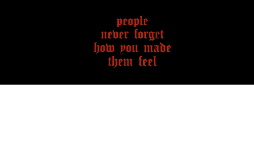 Never, How, and Them: people  never orget  how you made  them keel
