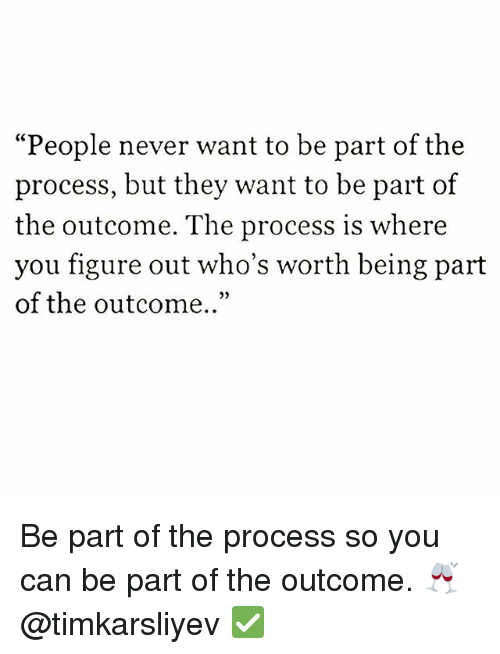 """Memes, Never, and 🤖: """"People never want to be part of the  process, but they want to be part of  the outcome. The process is where  you figure out who's worth being part  of the outcome.."""" Be part of the process so you can be part of the outcome. 🥂 @timkarsliyev ✅"""