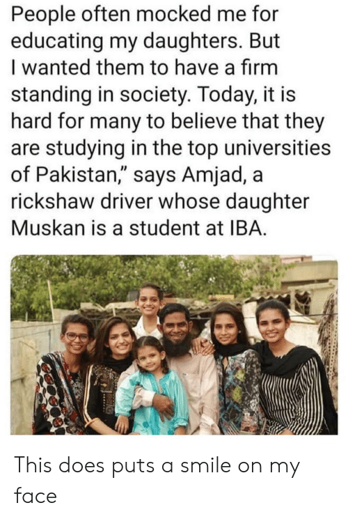 "Pakistan, Smile, and Today: People often mocked me for  educating my daughters. But  I wanted them to have a firm  standing in society. Today, it is  hard for many to believe that they  are studying in the top universities  of Pakistan,"" says Amjad, a  rickshaw driver whose daughter  Muskan is a student at IBA This does puts a smile on my face"