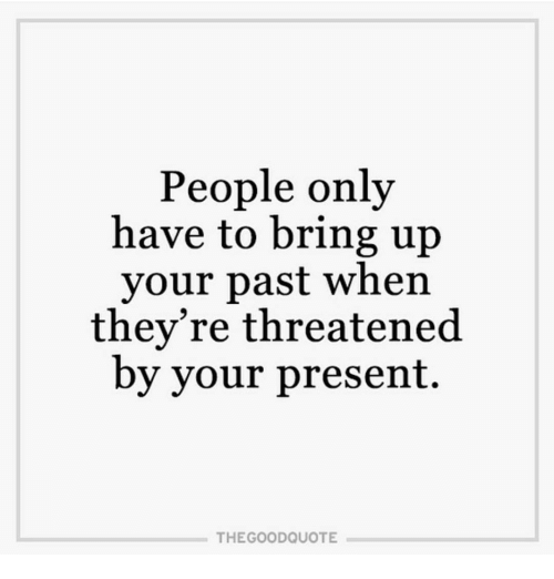 People Only Have To Bring Up Your Past When Theyre Threatened By