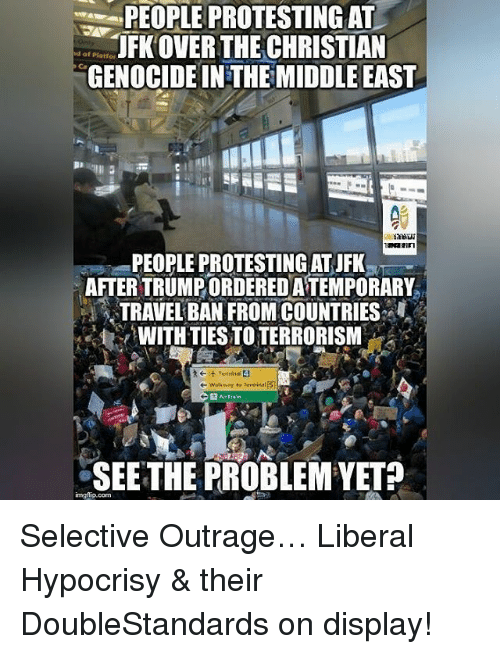 Memes, Terminator, and Outrageous: PEOPLE PROTESTING AT  JFK OVER THE CHRISTIAN  nd of Platfor.  GENOCIDEINTHEMIDDLE EAST  PEOPLE PROTESTING ATJFK  AFTERTRUMPORDEREDATEMPORARY  TRAVEL BAN FROM COUNTRIES  WITH TIESTOTERRORISM  walkway to terminal (5  AirTrain  SEE THE PROBLEM YET Selective Outrage… Liberal Hypocrisy & their DoubleStandards on display!