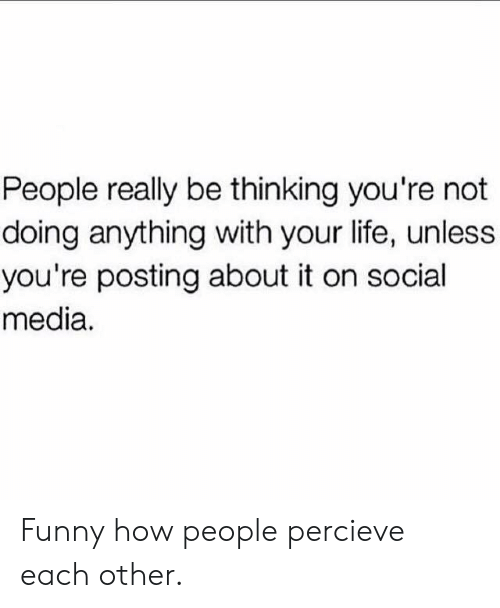 Funny, Life, and Social Media: People really be thinking you're not  doing anything with your life, unless  you're posting about it on social  media. Funny how people percieve each other.