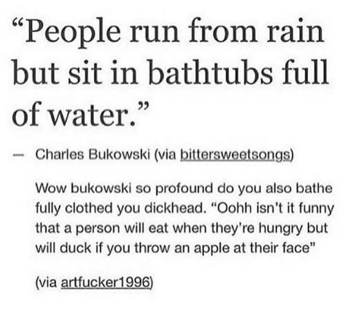"""Dank, 🤖, and Personal: """"People run from rain  but sit in bathtubs full  of water.  Charles Bukowski (via  bittersweetsongs)  Wow bukowski so profound do you also bathe  fully clothed you dickhead. """"Oohh isn't it funny  that a person will eat when they're hungry but  will duck if you throw an apple at their face""""  (via artfucker1996)"""