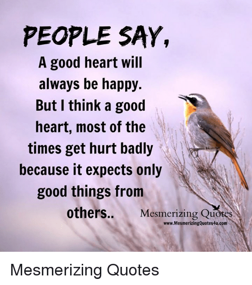 People Say A Good Heart Will Always Be Happy But I Think A Good