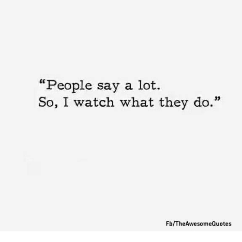 People Say A Lot So I Watch What They Do Fbthe Awesome Quotes