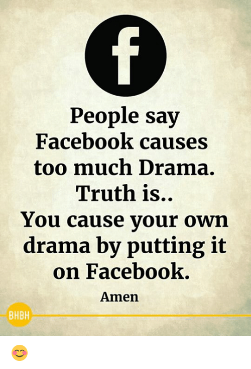Facebook, Memes, and Too Much: People say  Facebook causes  too much Drama.  Truth is..  You cause vour own  drama by putting it  on Facebook  Amen  BHBH 😊