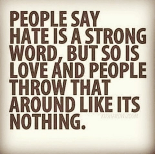 People Say Hate Is A Strong Word But Love And People Throw That