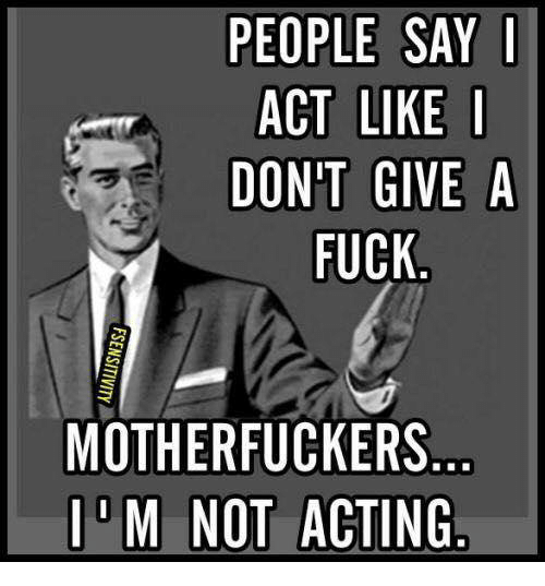 Memes, Acting, and 🤖: PEOPLE SAY I  ACT LIKE I  DONT GIVE A  FUCK  MOTHERFUCKERS  M NOT ACTING
