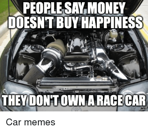 people say money doesn 39 t buy happiness they dontown aracecar 2mmce car memes cars meme on me me. Black Bedroom Furniture Sets. Home Design Ideas