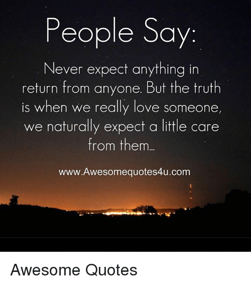 People Say Never Expect Anything In Return From Anyone But The Truth