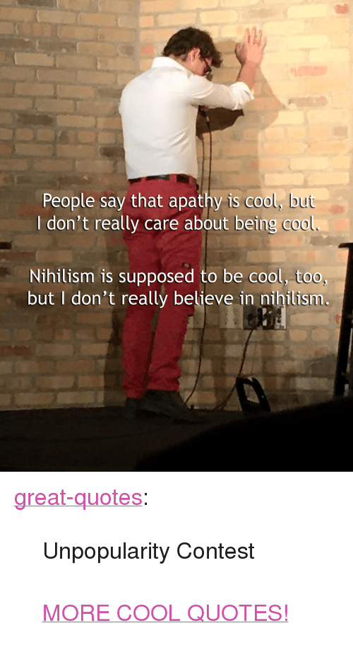 """Tumblr, Apathy, and Blog: People say that apathy is cool, bu  I don't really care about being c00  Nihilism is supposed to be cool, too,  but I don't really believe in nihilism <p><a href=""""http://great-quotes.tumblr.com/post/166917677647/unpopularity-contest-more-cool-quotes"""" class=""""tumblr_blog"""">great-quotes</a>:</p>  <blockquote><p>Unpopularity Contest<br/><br/><a href=""""http://cool-quotes.net/"""">MORE COOL QUOTES!</a></p></blockquote>"""