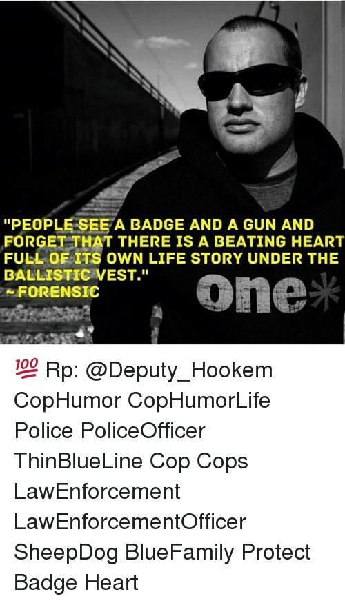 "Life, Memes, and Police: ""PEOPLE SEE A BADGE AND A GUN AND  FORGET THAT THERE IS A BEATING HEART  FULL OF ITS OWN LIFE STORY UNDER THE  BALLISTIC VEST.""  FORENSIC 💯 Rp: @Deputy_Hookem CopHumor CopHumorLife Police PoliceOfficer ThinBlueLine Cop Cops LawEnforcement LawEnforcementOfficer SheepDog BlueFamily Protect Badge Heart"