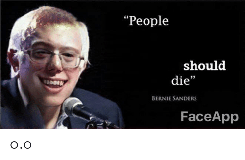 "Bernie Sanders, Bernie, and People: ""People  should  die""  BERNIE SANDERS  FaceApp o.o"