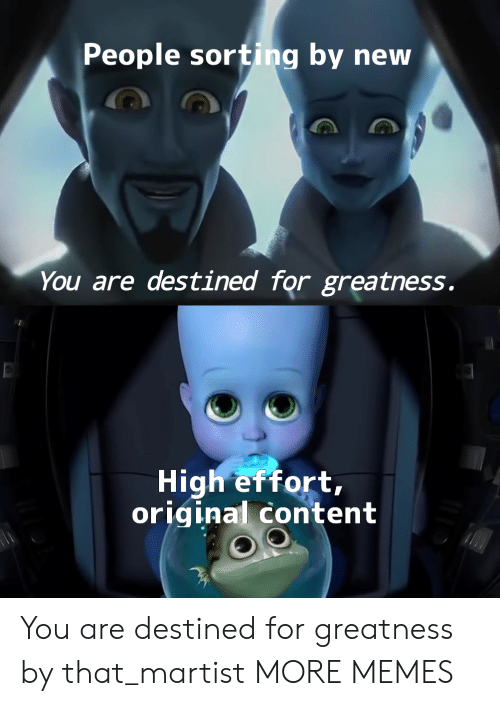 Dank, Memes, and Target: People sorting by new  You are destined for greatness.  High effort,  original content You are destined for greatness by that_martist MORE MEMES