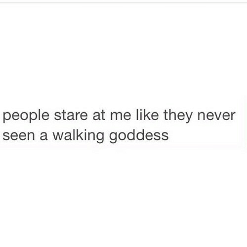 Never, They, and Like: people stare at me like they never  een a walking goddess