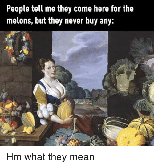 Mean, Classical Art, and Never: People tell me they come here for the  melons, but they never buy any: Hm what they mean