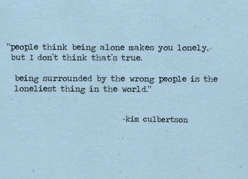 """Being Alone, True, and World: """"people think being alone makes you lonely,  but I don't think that's true.  being surrounded by the wrong people is the  loneliest thing in the world.""""  kim culbertson"""